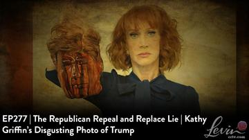 EP277 | The Republican Repeal and Replace Lie | Kathy Griffin's Disgusting Photo of Trump