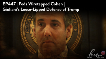 Ep 447 | Was Cohen Wiretapped by the Feds? | Giuliani's Loose-Lipped Defense of Trump | LevinTV