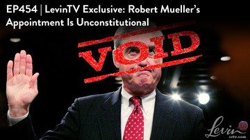Ep 454 | LevinTV Exclusive: Robert Mueller's Appointment Is Unconstitutional