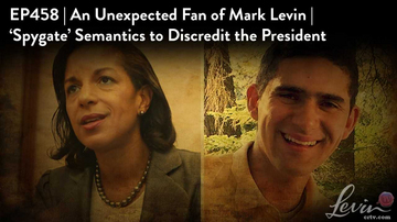 Ep 458 | An Unexpected Fan of Mark Levin | 'Spygate' Semantics to Discredit the President
