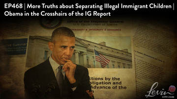 Ep 468 | More Truths About Separating Illegal Immigrant Children | Obama in IG Crosshairs | LevinTV