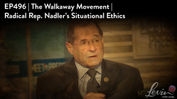 Ep 496 | The #WalkAway Movement | Radical Rep. Nadler's Situational Ethics | LevinTV