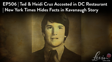 Ep 506 | Ted & Heidi Cruz Accosted in DC Restaurant | NYT Hides Facts in Kavanaugh Story | LevinTV