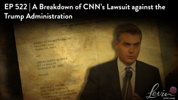 Ep 522 | A Breakdown of CNN's Lawsuit Against the Trump Administration | LevinTV