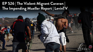 Ep 526 | The Violent Migrant Caravan | The Impending Mueller Report | LevinTV