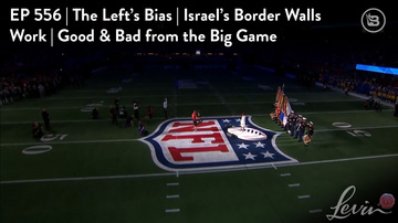 Ep 556 | The Left's Bias | Israel's Border Walls Work | Good & Bad from the Big Game | LevinTV