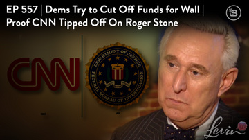 Ep 557 | Dems Try to Cut Off Funds for Wall | Proof CNN Tipped Off on Roger Stone | LevinTV